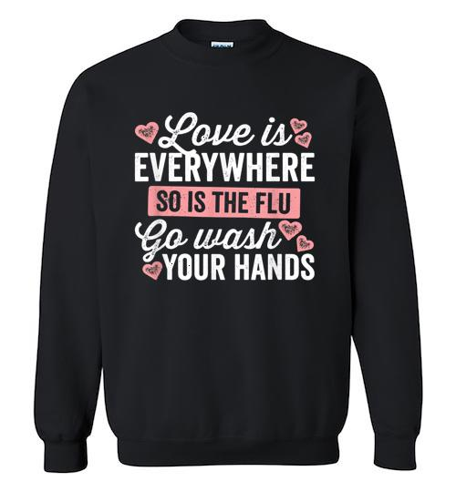 Love Is Everywhere So Is The Flu Go Wash Your Hands Dark Crewneck Sweatshirt