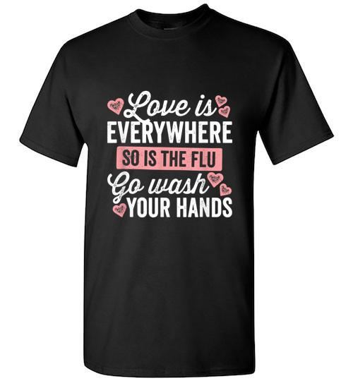 Love Is Everywhere So Is The Flu Go Wash Your Hands Dark Unisex Classic Shirt