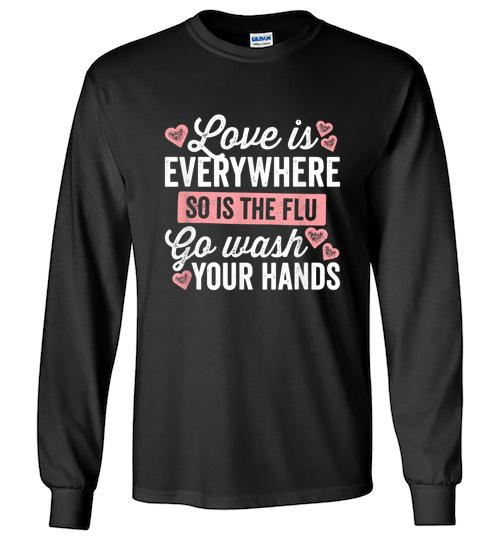 Love Is Everywhere So Is The Flu Go Wash Your Hands Dark Unisex Long Sleeve Shirt